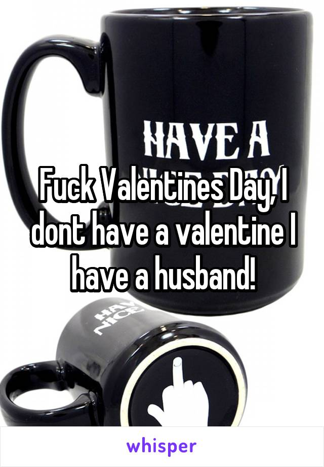 Fuck Valentines Day, I dont have a valentine I have a husband!