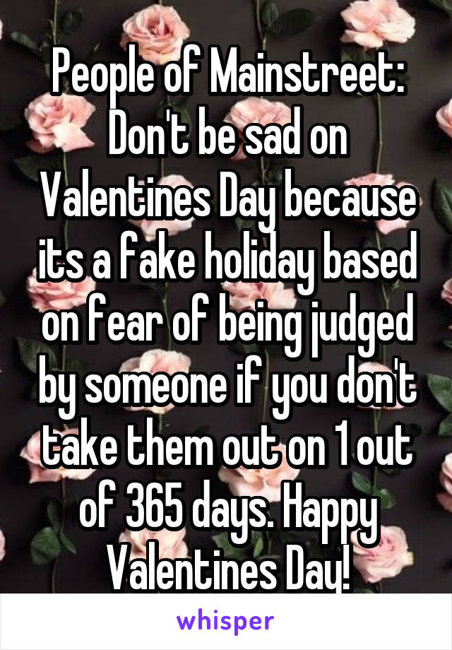 People of Mainstreet: Don't be sad on Valentines Day because its a fake holiday based on fear of being judged by someone if you don't take them out on 1 out of 365 days. Happy Valentines Day!