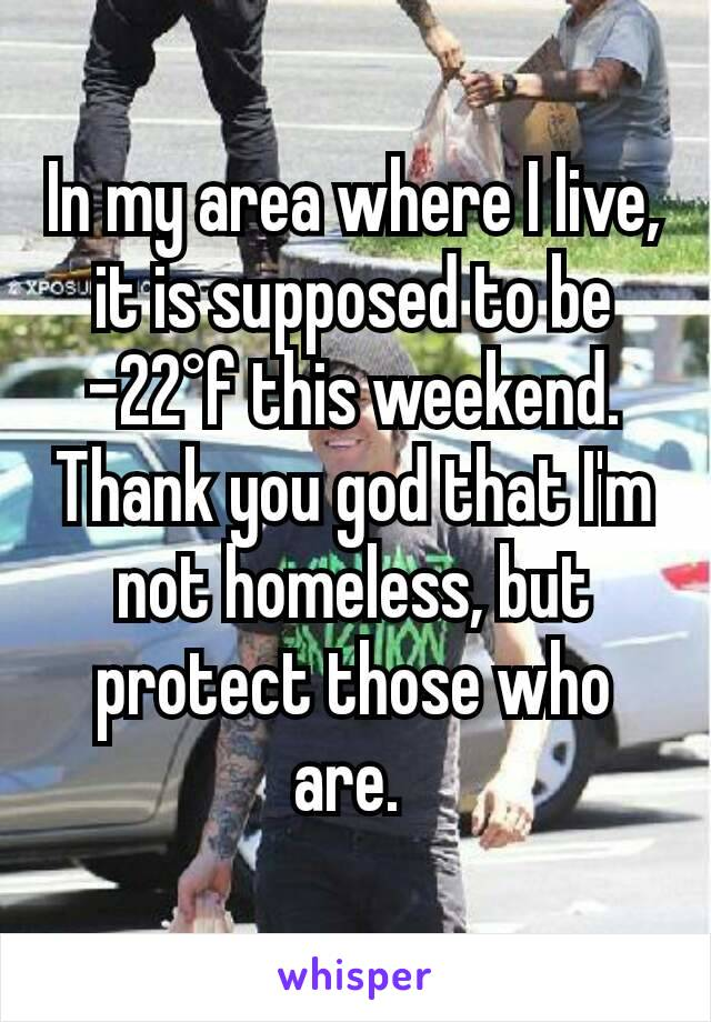 In my area where I live, it is supposed to be -22°f this weekend. Thank you god that I'm not homeless, but protect those who are.
