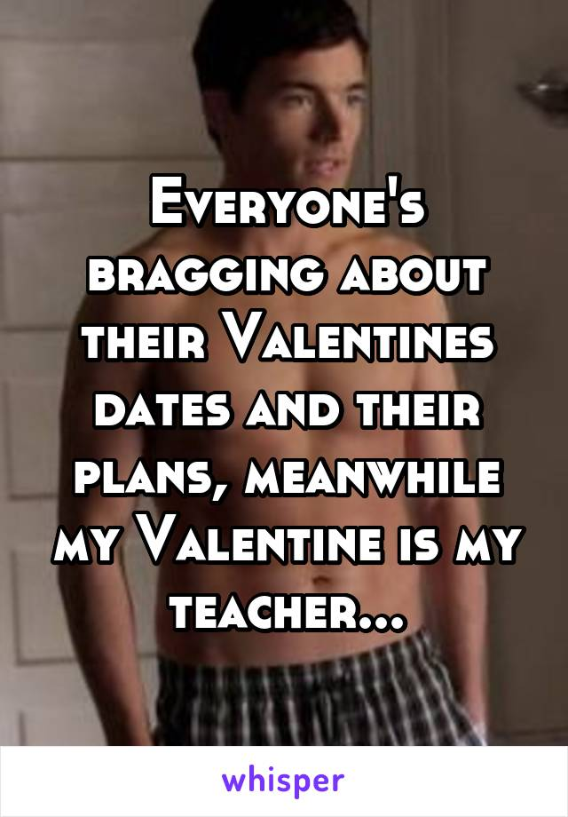 Everyone's bragging about their Valentines dates and their plans, meanwhile my Valentine is my teacher...