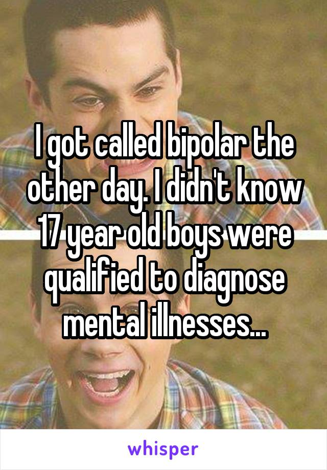 I got called bipolar the other day. I didn't know 17 year old boys were qualified to diagnose mental illnesses...