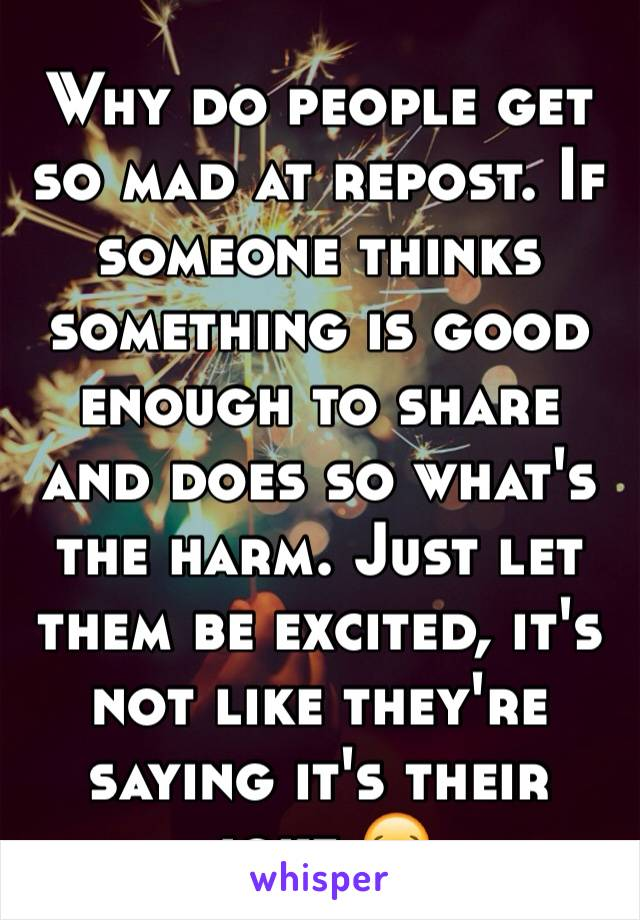 Why do people get so mad at repost. If someone thinks something is good enough to share and does so what's the harm. Just let them be excited, it's not like they're saying it's their joke 😂