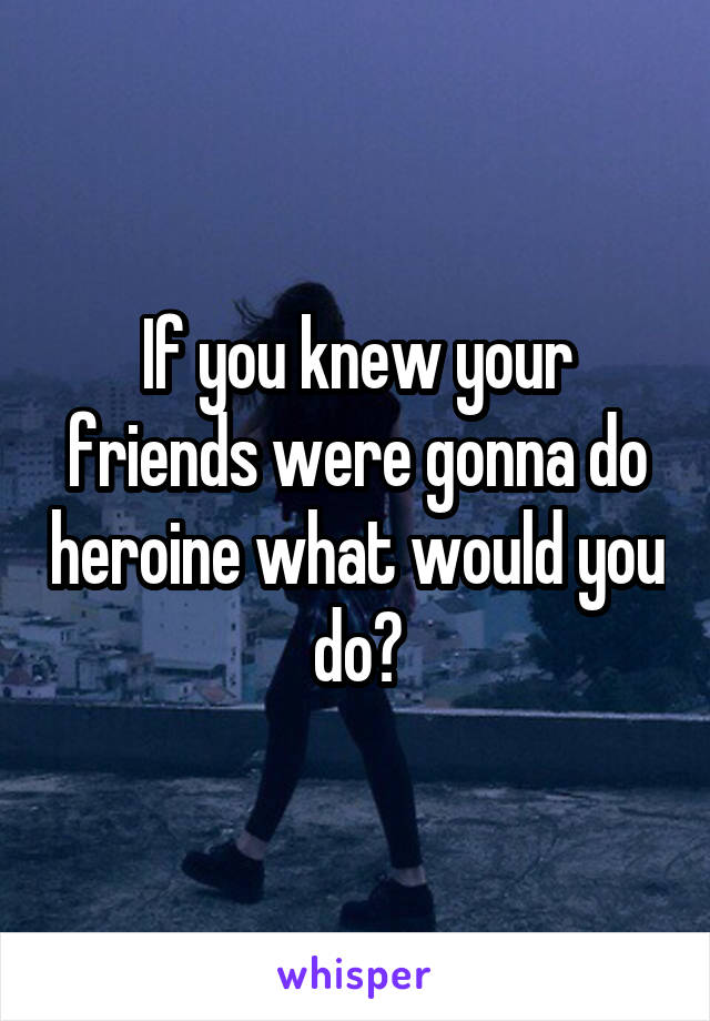 If you knew your friends were gonna do heroine what would you do?
