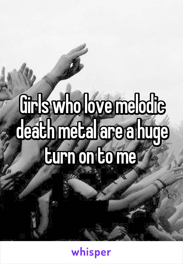 Girls who love melodic death metal are a huge turn on to me