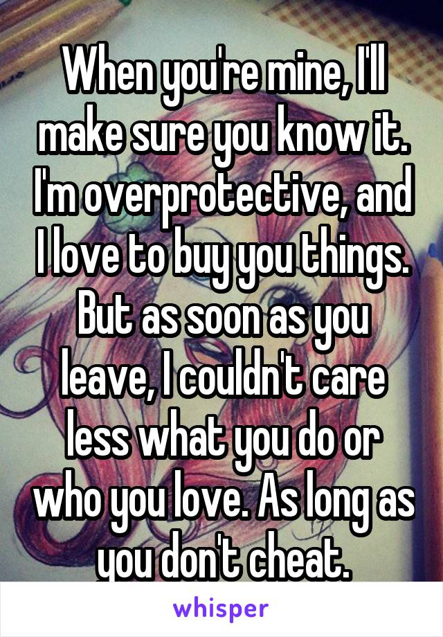 When you're mine, I'll make sure you know it. I'm overprotective, and I love to buy you things. But as soon as you leave, I couldn't care less what you do or who you love. As long as you don't cheat.