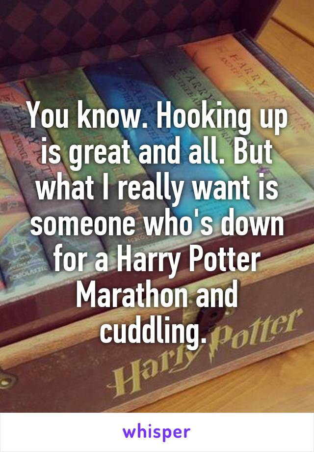 You know. Hooking up is great and all. But what I really want is someone who's down for a Harry Potter Marathon and cuddling.