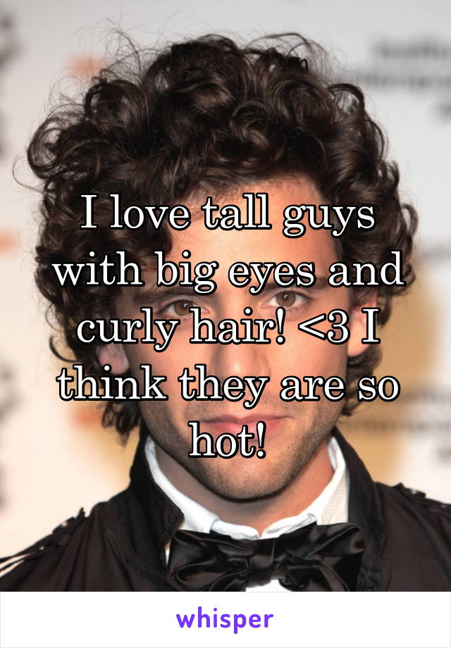 I love tall guys with big eyes and curly hair! <3 I think they are so hot!