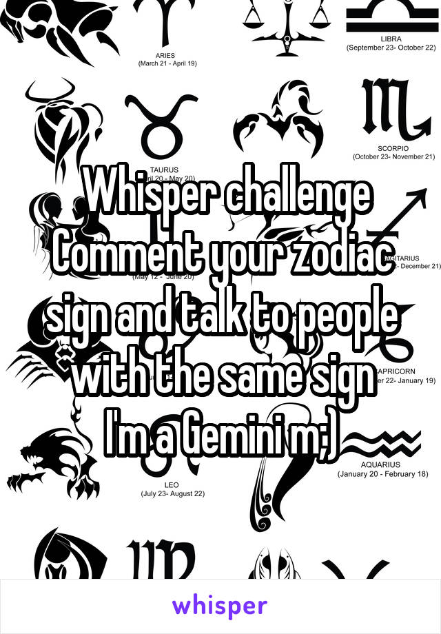 Whisper challenge Comment your zodiac sign and talk to people with the same sign I'm a Gemini m;)