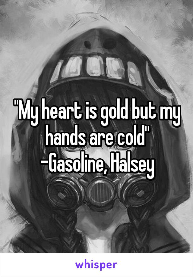"""My heart is gold but my hands are cold"" -Gasoline, Halsey"
