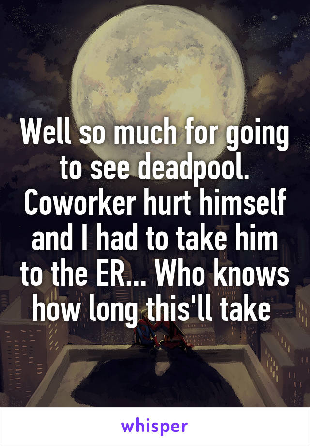 Well so much for going to see deadpool. Coworker hurt himself and I had to take him to the ER... Who knows how long this'll take
