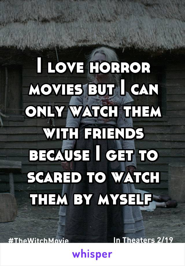 I love horror movies but I can only watch them with friends because I get to scared to watch them by myself