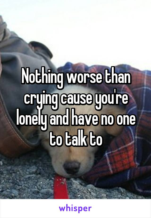 Nothing worse than crying cause you're lonely and have no one to talk to