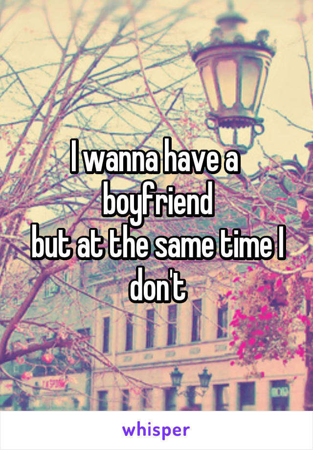 I wanna have a  boyfriend but at the same time I don't