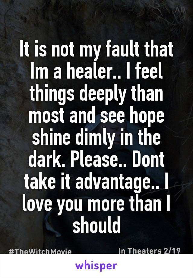 It is not my fault that Im a healer.. I feel things deeply than most and see hope shine dimly in the dark. Please.. Dont take it advantage.. I love you more than I should