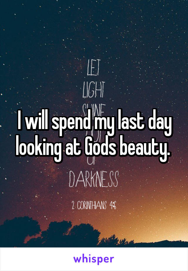 I will spend my last day looking at Gods beauty.