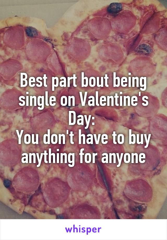 Best part bout being single on Valentine's Day:  You don't have to buy anything for anyone