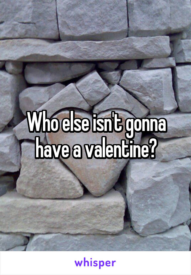 Who else isn't gonna have a valentine?