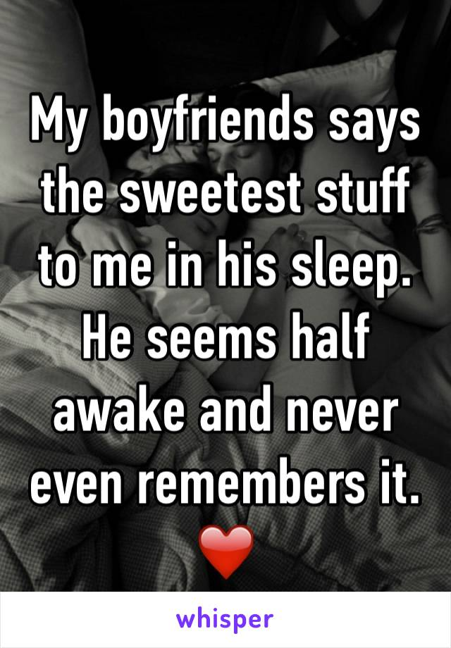 My boyfriends says the sweetest stuff to me in his sleep. He seems half awake and never even remembers it. ❤️