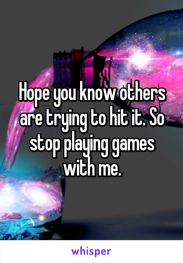 Hope you know others are trying to hit it. So stop playing games with me.