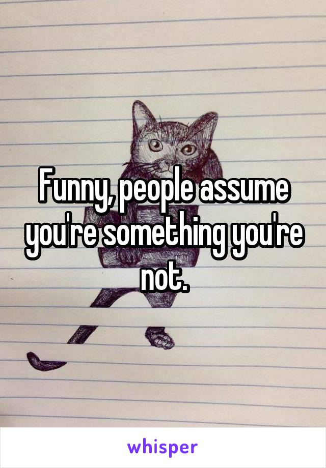 Funny, people assume you're something you're not.