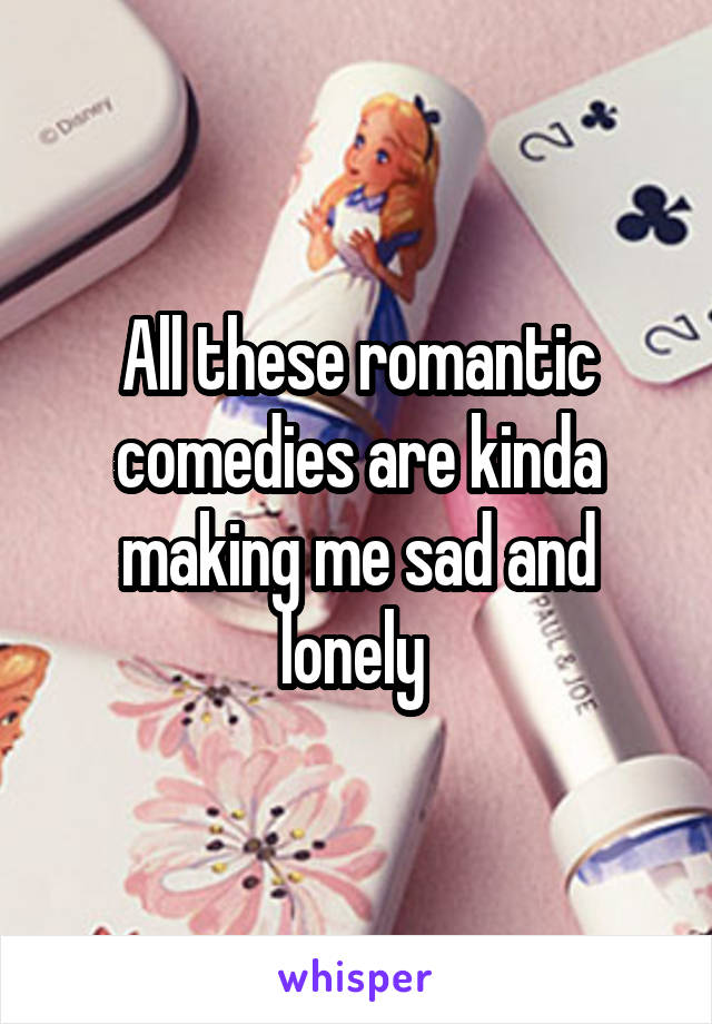 All these romantic comedies are kinda making me sad and lonely