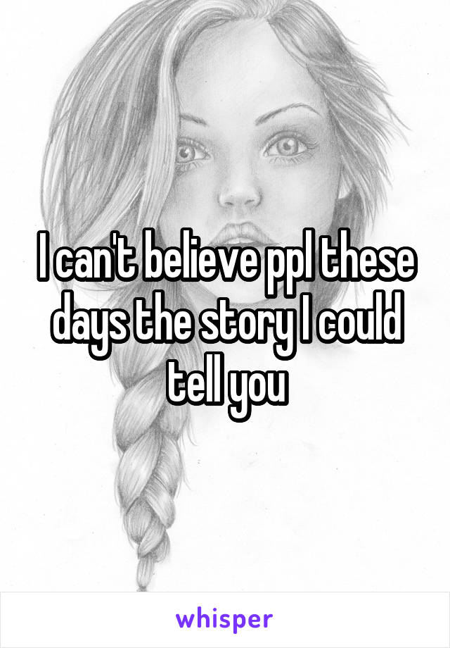 I can't believe ppl these days the story I could tell you