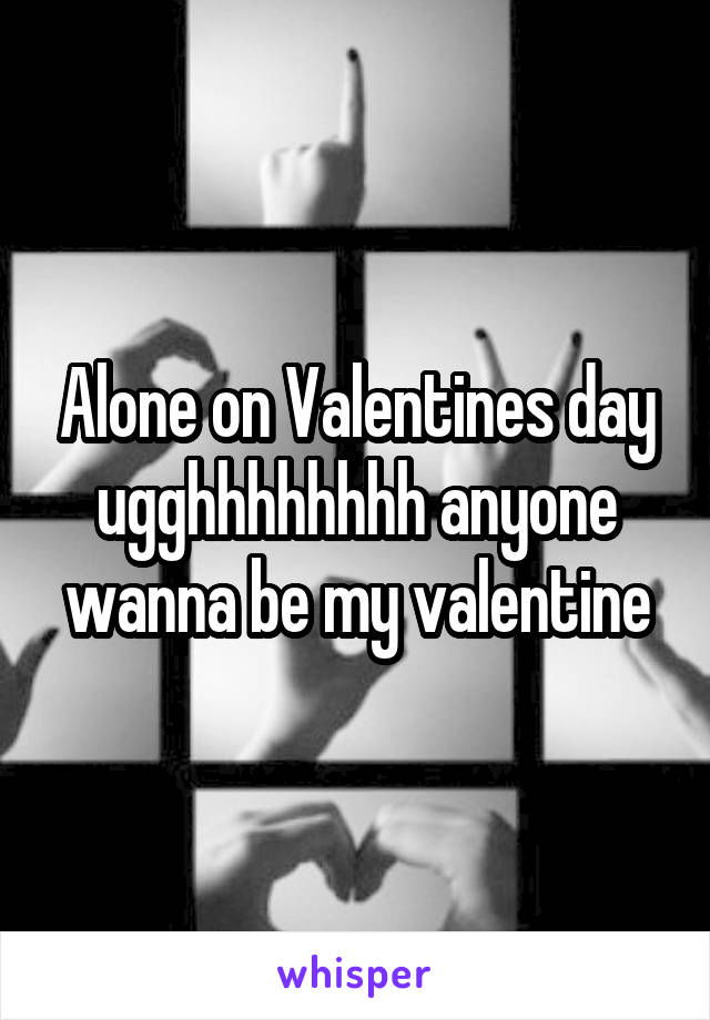 Alone on Valentines day ugghhhhhhhh anyone wanna be my valentine
