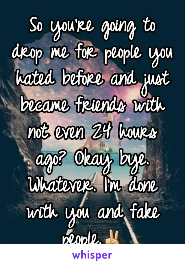 So you're going to drop me for people you hated before and just became friends with not even 24 hours ago? Okay bye. Whatever. I'm done with you and fake people.✌
