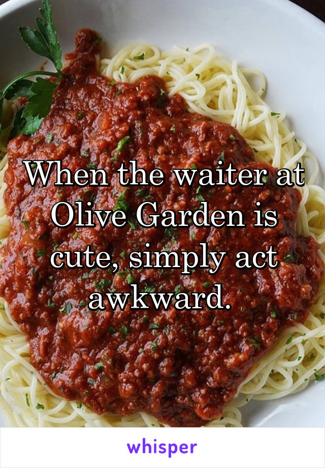 When the waiter at Olive Garden is cute, simply act awkward.