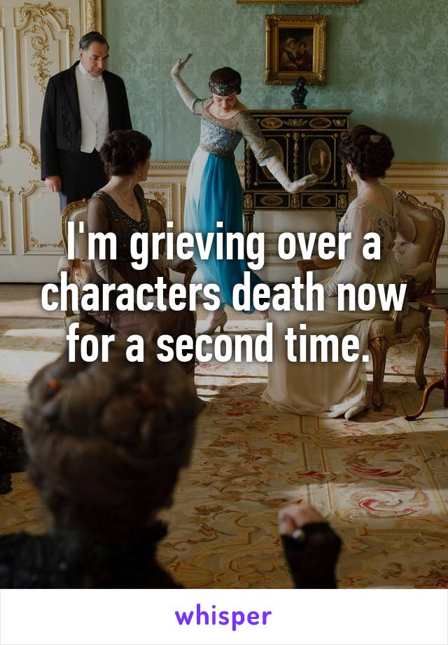 I'm grieving over a characters death now for a second time.