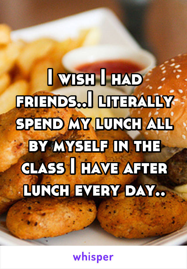 I wish I had friends..I literally spend my lunch all by myself in the class I have after lunch every day..