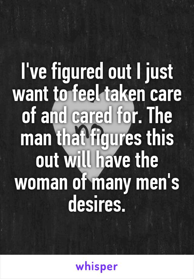 I've figured out I just want to feel taken care of and cared for. The man that figures this out will have the woman of many men's desires.