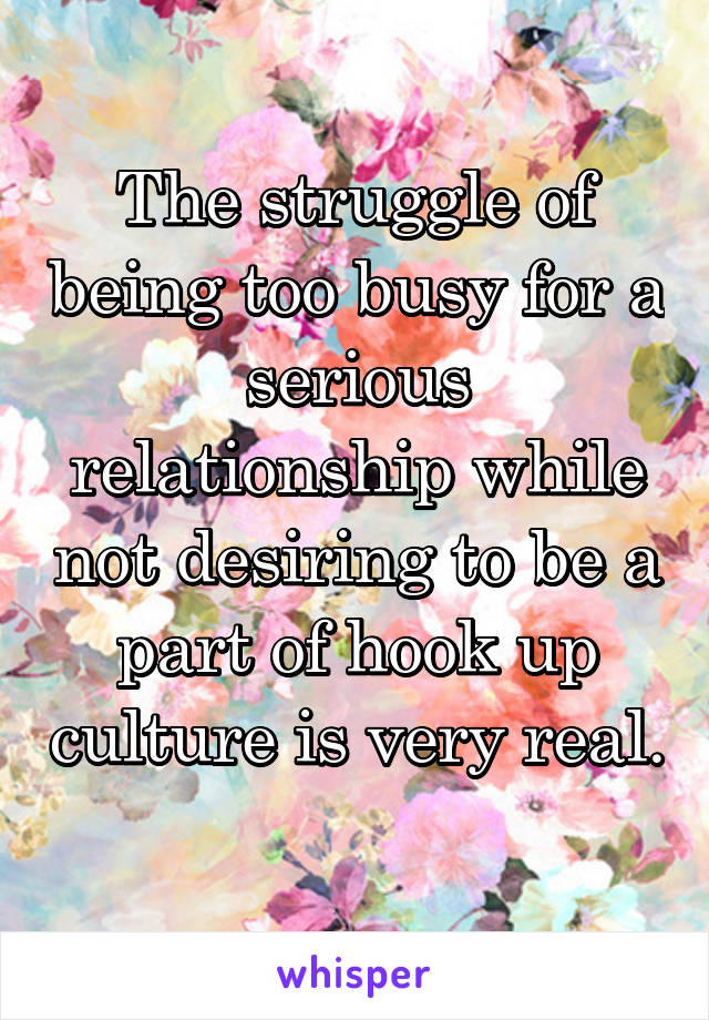 The struggle of being too busy for a serious relationship while not desiring to be a part of hook up culture is very real.