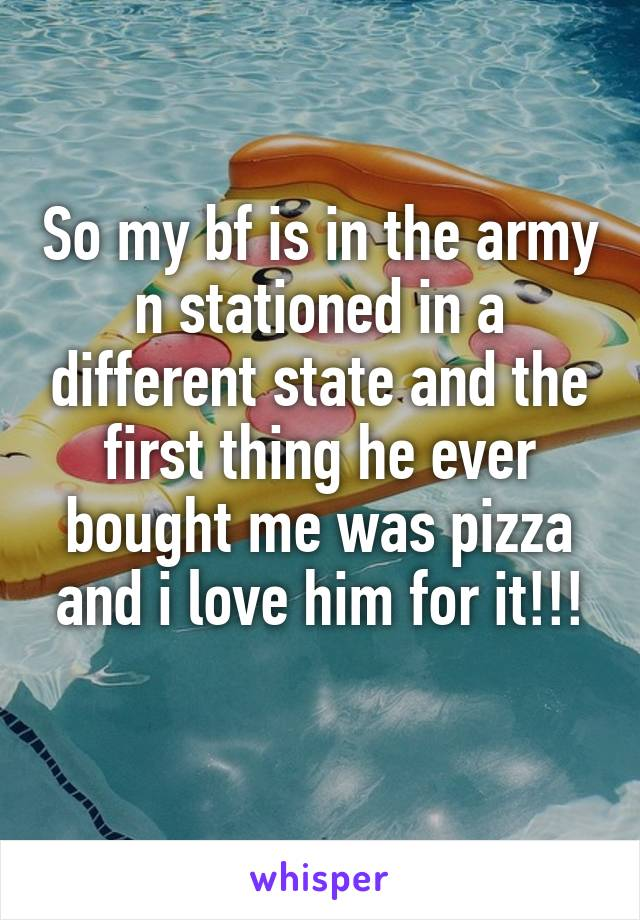So my bf is in the army n stationed in a different state and the first thing he ever bought me was pizza and i love him for it!!!