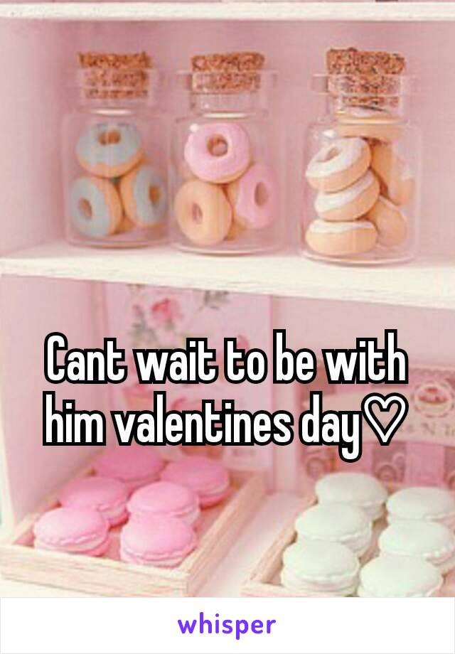 Cant wait to be with him valentines day♡
