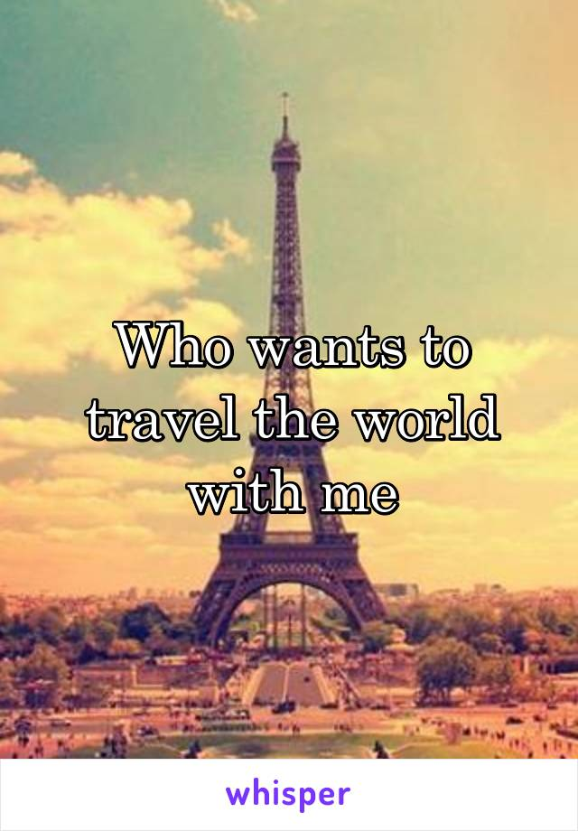 Who wants to travel the world with me
