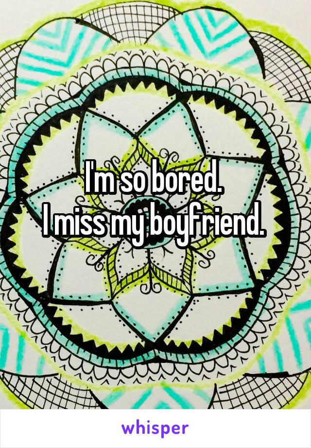 I'm so bored.  I miss my boyfriend.