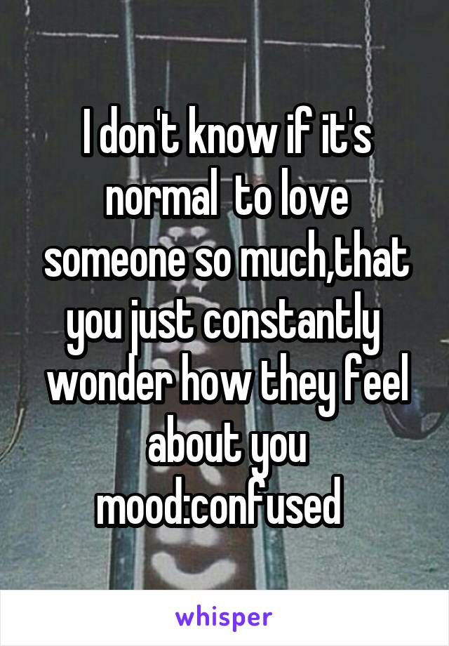 I don't know if it's normal  to love someone so much,that you just constantly  wonder how they feel about you mood:confused
