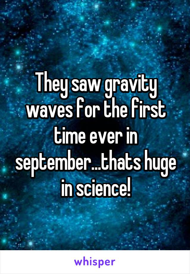 They saw gravity waves for the first time ever in september...thats huge in science!