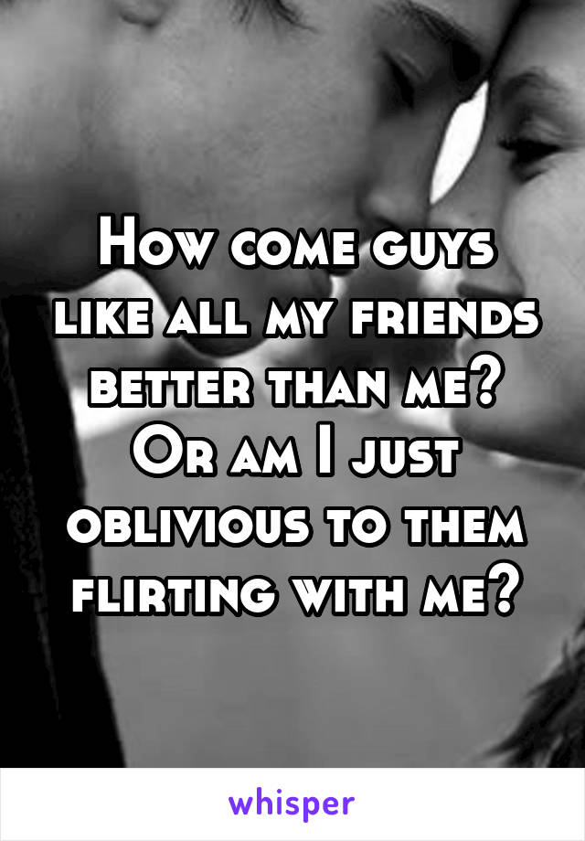 How come guys like all my friends better than me? Or am I just oblivious to them flirting with me?