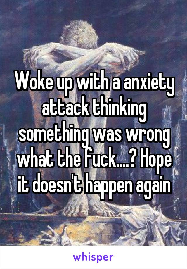 Woke up with a anxiety attack thinking something was wrong what the fuck....? Hope it doesn't happen again