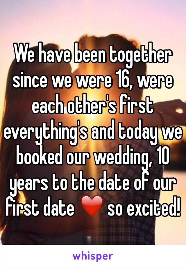 We have been together since we were 16, were each other's first everything's and today we booked our wedding, 10 years to the date of our first date ❤️ so excited!