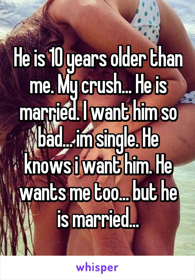 He is 10 years older than me. My crush... He is married. I want him so bad... im single. He knows i want him. He wants me too... but he is married...