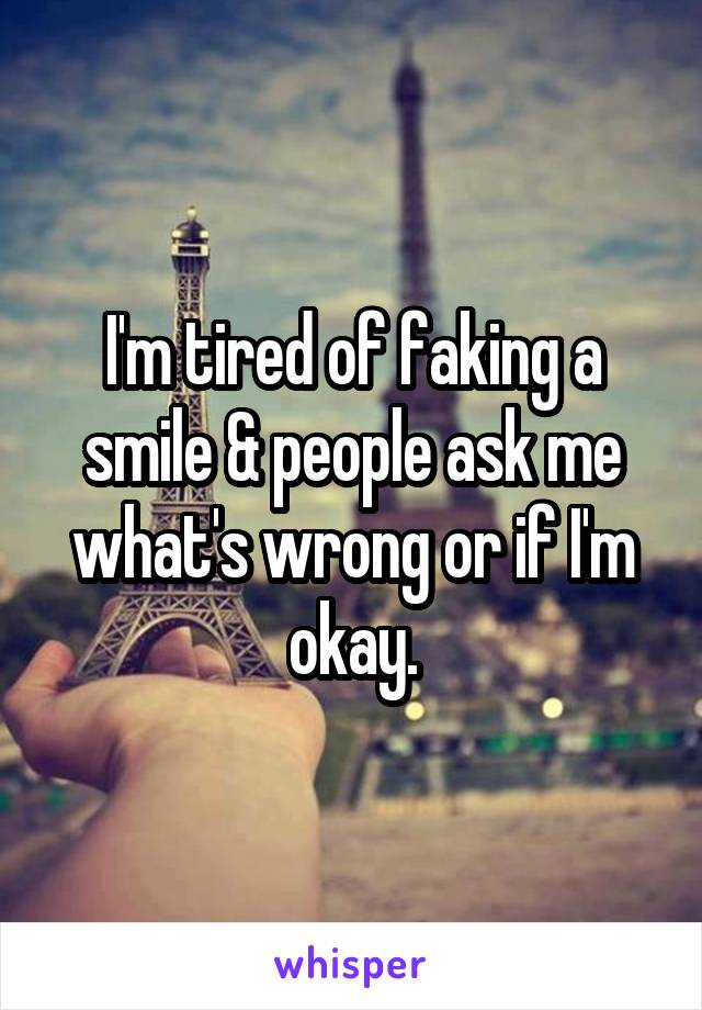 I'm tired of faking a smile & people ask me what's wrong or if I'm okay.