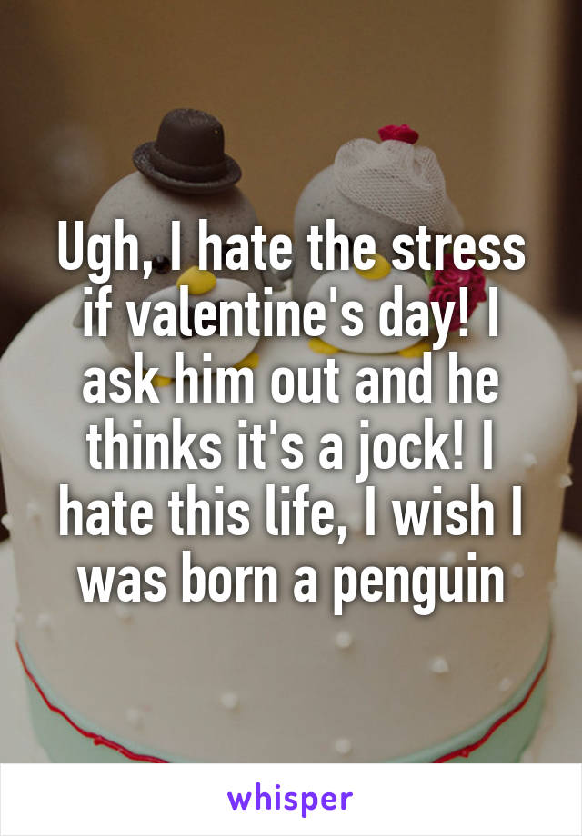 Ugh, I hate the stress if valentine's day! I ask him out and he thinks it's a jock! I hate this life, I wish I was born a penguin