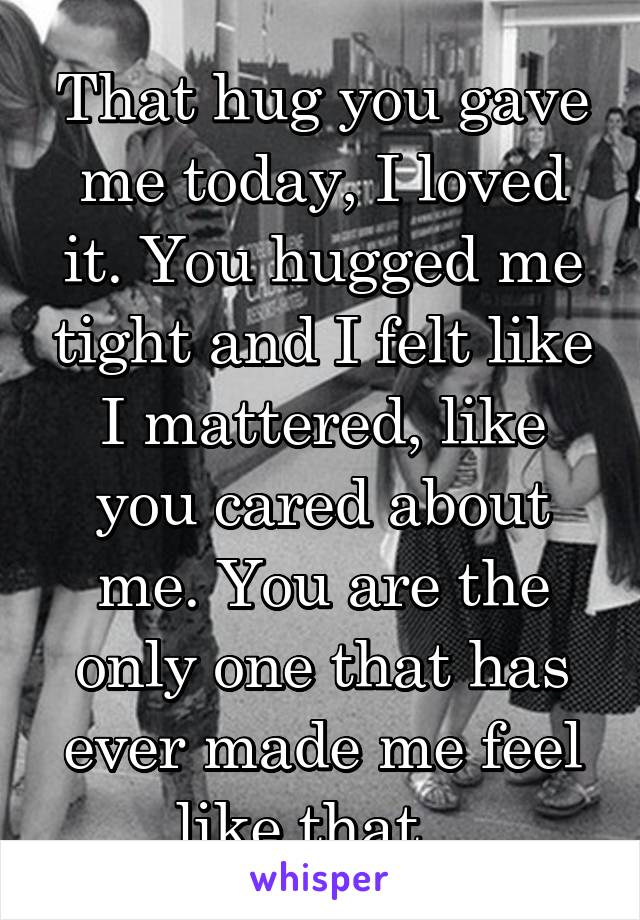 That hug you gave me today, I loved it. You hugged me tight and I felt like I mattered, like you cared about me. You are the only one that has ever made me feel like that...