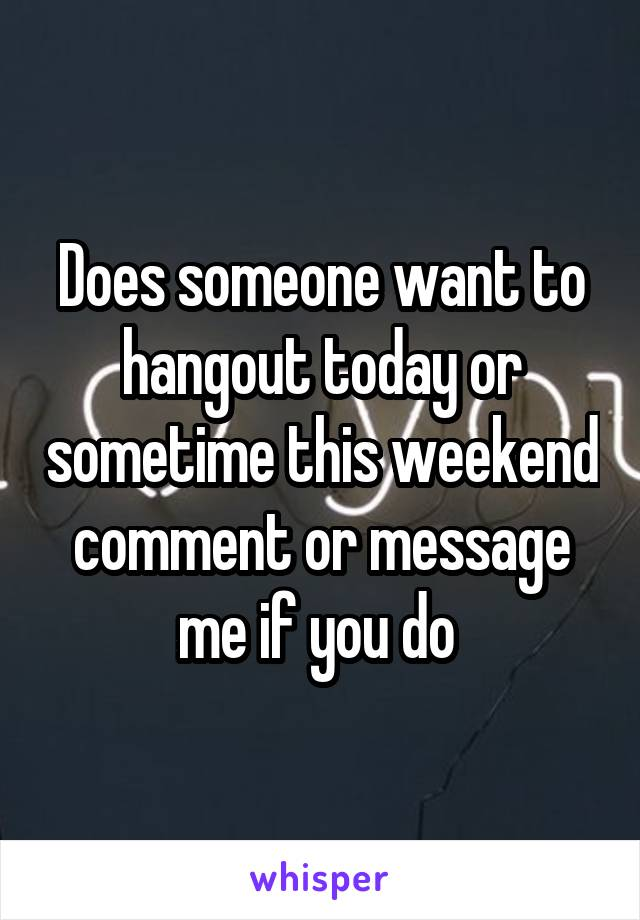 Does someone want to hangout today or sometime this weekend comment or message me if you do