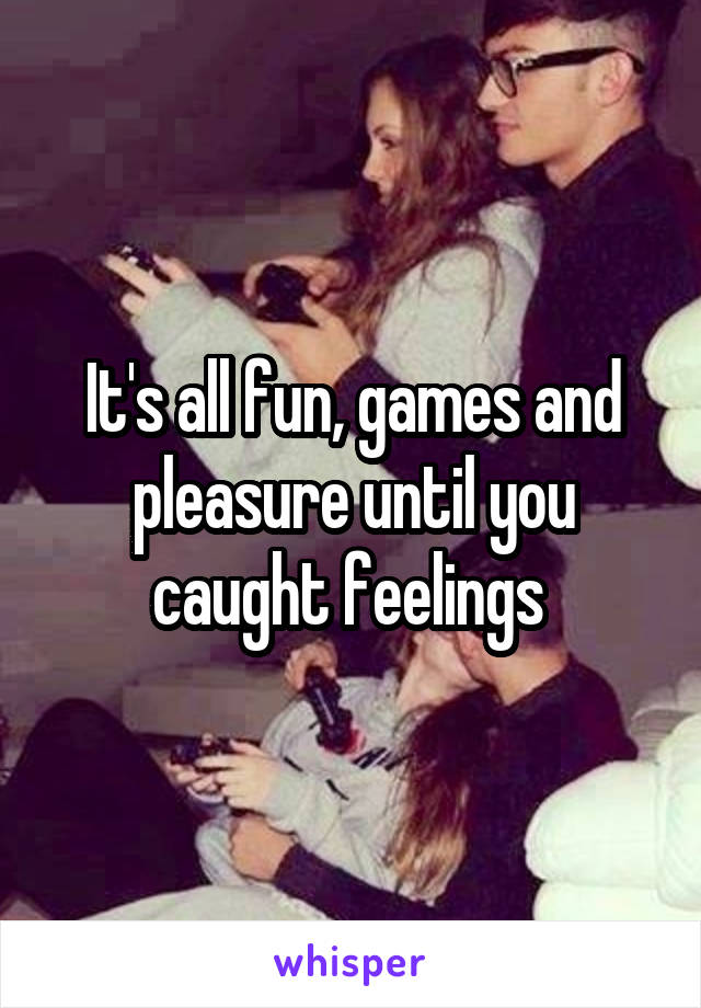 It's all fun, games and pleasure until you caught feelings