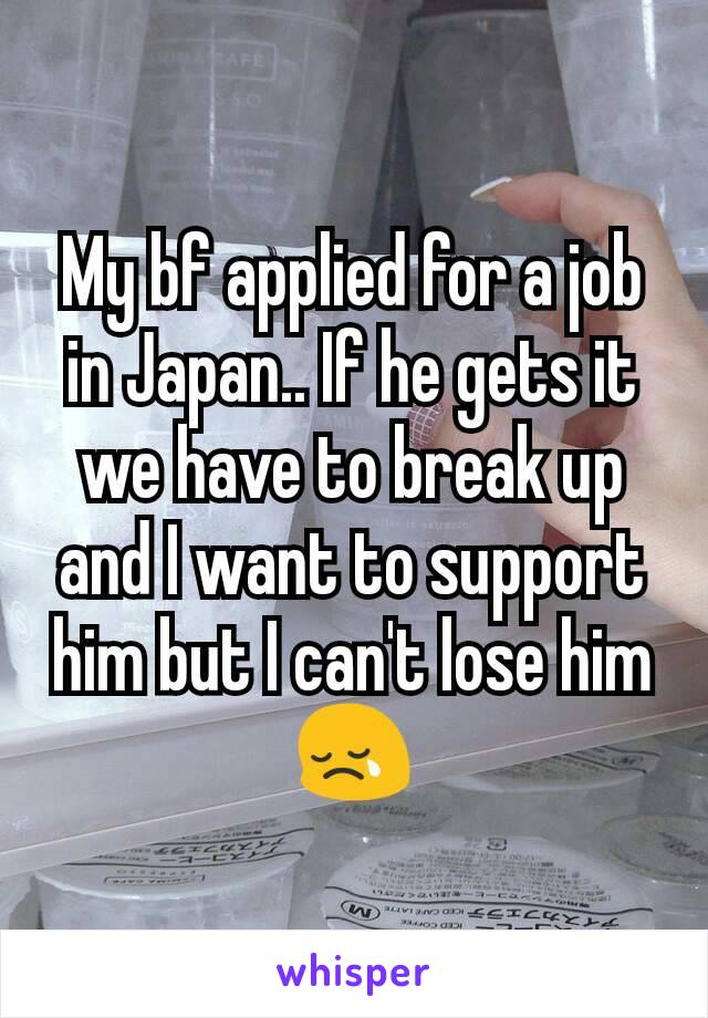My bf applied for a job in Japan.. If he gets it we have to break up and I want to support him but I can't lose him 😢