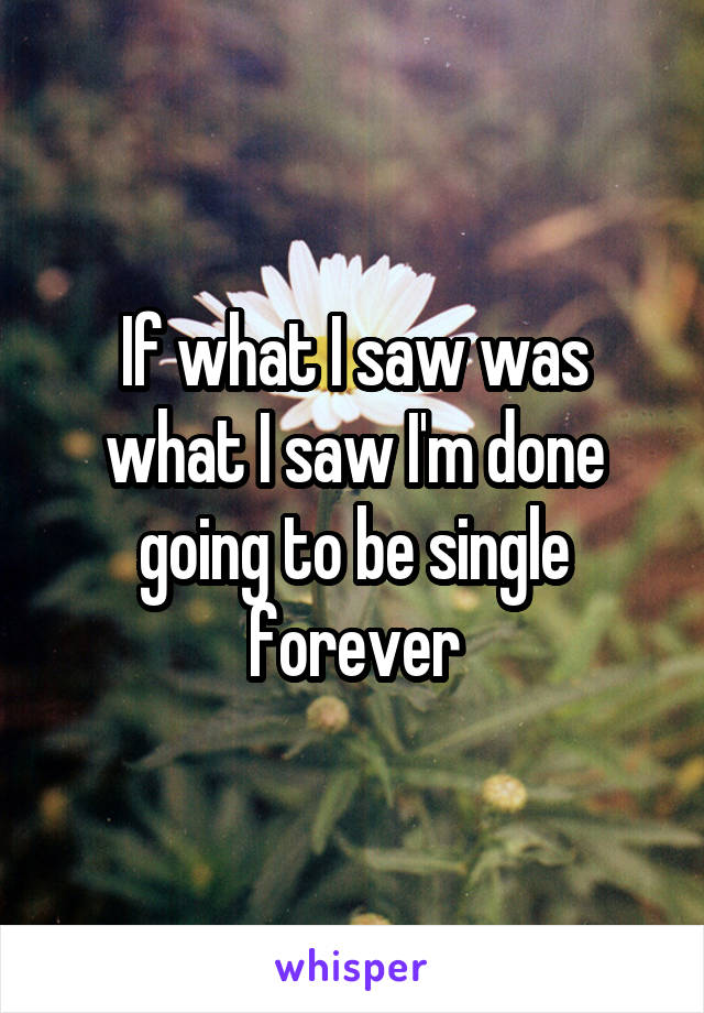 If what I saw was what I saw I'm done going to be single forever